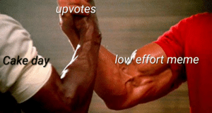 I'll post this again in 5 months just to see: upvotes  low effort meme  Cake day I'll post this again in 5 months just to see