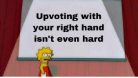 Right, Guys, and Hand: Upvoting with  our right hand  sn't eyen hard Cmon guys