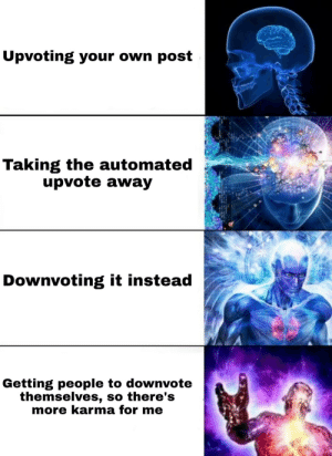 Big Brain Meme right here: Upvoting your own post  Taking the automated  upvote away  Downvoting it instead  Getting people to downvote  themselves, so there's  more karma for me Big Brain Meme right here