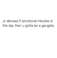 Gangsta, Girl Memes, and U Gotta Be: ur allowed 5 emotional minutes in  the day then u gotta be a gangsta Who needs 5? 2 is good enough for me.