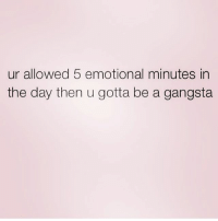 Rules. Get my favourite @northwitch69 @northwitch69 @northwitch69 @northwitch69: ur allowed 5 emotional minutes in  the day then u gotta be a gangsta Rules. Get my favourite @northwitch69 @northwitch69 @northwitch69 @northwitch69