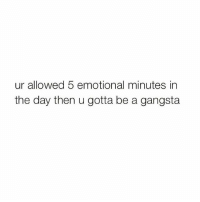 Y'all been doin over time 👀👀: ur allowed 5 emotional minutes in  the day then u gotta be a gangsta Y'all been doin over time 👀👀