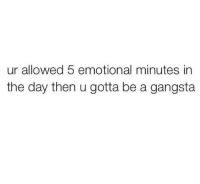http://iglovequotes.net/: ur allowed 5 emotional minutes in  the day then u gotta be a gangsta http://iglovequotes.net/