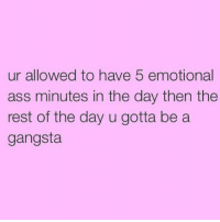 Hi: ur allowed to have 5 emotional  ass minutes in the day then the  rest of the day u gotta be a  gangsta Hi