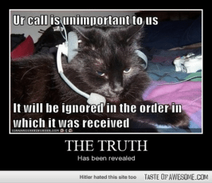 The Truthhttp://omg-humor.tumblr.com: Ur call is unimportant to us  It will be ignored in the order in  which it was received  ICANHASCHEEZBURGER.COM  THE TRUTH  Has been revealed  TASTE OFAWESOME.COM  Hitler hated this site too The Truthhttp://omg-humor.tumblr.com