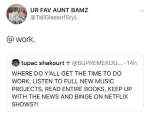 Throw in some internet janitorial duties too: UR FAV AUNT BAMZ  @TallGlassofStyL  @work.  tupac shakourt t @SUPREMEKOU... 14h  WHERE DO Y'ALL GET THE TIME TO DO  WORK, LISTEN TO FULL NEW MUSIC  PROJECTS, READ ENTIRE BOOKS, KEEP UP  WITH THE NEWS AND BINGE ON NETFLIX  SHOWS?! Throw in some internet janitorial duties too