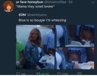 "Being Broke, Blackpeopletwitter, and Smell: ur fave honeybun @briaatortillaa 2d  ""Mama they smell broke""  EDM @saintdyana  Blue is so bougie l'm wheezing  O 146  , 45.5  11QK <p>Is they being broke contagious ☠️ (via /r/BlackPeopleTwitter)</p>"
