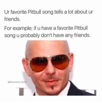 """Club, Friends, and Tumblr: Ur favorite Pitbull song tells a lot about ur  friends.  For example; if u have a favorite Pitbull  song u probably don't have any friends.  @Reverend Scott <p><a href=""""http://laughoutloud-club.tumblr.com/post/169729723281/mr-worldwide"""" class=""""tumblr_blog"""">laughoutloud-club</a>:</p>  <blockquote><p>Mr. Worldwide</p></blockquote>"""