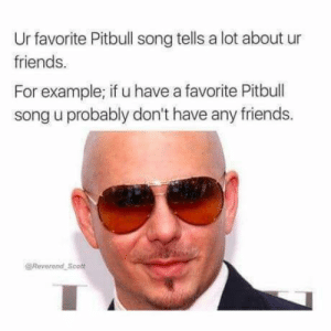 Friends, Pitbull, and Truth: Ur favorite Pitbull song tells a lot about ur  friends.  For example; if u have a favorite Pitbull  song u probably don't have any friends.  @Reverond Scott Such Truth