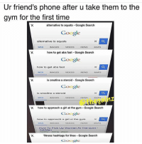 Friends, Girls, and Google: Ur friend's phone after u take them to the  gym for the first time  alternative to squats Google Search  Google  alternative to squats  MAPS  IMAGES  VIDEOS  NEWS  how to get abs fast Google Search  Google  how to get abs fast  MAGES  VIDEOS  NEWS  MAPS  WEB  is creatine a steroid Google Search  Google  is creatine a steroid  WED  X how to approach a girl at the gym Google Search  Google  how to approach a girl  at the gym  How To Pick Up Womorn At The Caym  fitness hashtags for likes Google Search  Google The accuracy is real. 😂 . @doyoueven 👈 20% OFF store wide sale, use code SCARE20 🎃