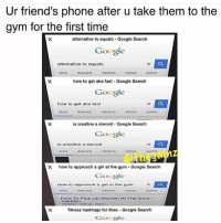 Friends, Girls, and Google: Ur friend's phone after u take them to the  gym for the first time  alternative to squats Google Search  Google  alternative to squats  VIDEOS  WEB  IMAGES  NEWS  MAPS  how to get abs fast Google Search  Google  how to get abs fast  WEB  MAGES  VIDEOS  NEWS  MAPS  is creatine a steroid Google Search  Google  is creatine a steroid  X how to approach a girl at the gym Google Search  Google  how to approach a girl at the gym  How To Pick Up Women At The Gaym  fitness hashtags for likes Google Search  Google Keen 😂 @officialdoyoueven
