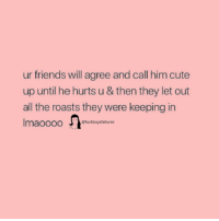 Cute, Friends, and Girl Memes: ur friends will agree and call him cute  up until he hurts u & then they let out  all the roasts they were keeping in  Imaoooo $  @fuckboysfailures