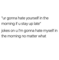 """Jokes, Stay, and What: """"ur gonna hate yourself in the  morning if u stay up late""""  jokes on u I'm gonna hate myself in  the morning no matter what"""