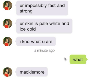 Macklemore, White, and Cold: ur impossibly fast and  strong  ur skin is pale white and  ice cold  i kno what u are  a minute ago  R what  macklemore