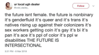 "Future, Gif, and Sex: ur local ugh dealer  @void_daddy  Follow  the future isnt female. the future is nonbinary  it's genderfluid it's queer and it's trans it's  natives rising up against their colonizers it's  sex workers getting coin it's gay it's bi it's  pan it's ace it's ppl of color it's ppl w  disabilities THE FUTURE IS  INTERSECTIONAL  3:31 PM-8 Mar 2018 <figure class=""tmblr-full"" data-orig-height=""350"" data-orig-width=""500"" data-tumblr-attribution=""electric-hearts-war:Ts1FvvFxy6YRFSPjNCn8RQ:Z8Nsip2PpRiQt""><img src=""https://78.media.tumblr.com/e5720c0cb086b16e4ad679b261d9654f/tumblr_ow0b1bDKq81t2kks8o1_500.gif"" data-orig-height=""350"" data-orig-width=""500""/></figure>"