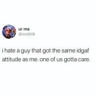 Funny, Psycho, and Attitude: ur ma  @oodiik  i hate a guy that got the same idgaf  attitude as me. one of us gotta care. Only room for one psycho here bb and it's me😈😈