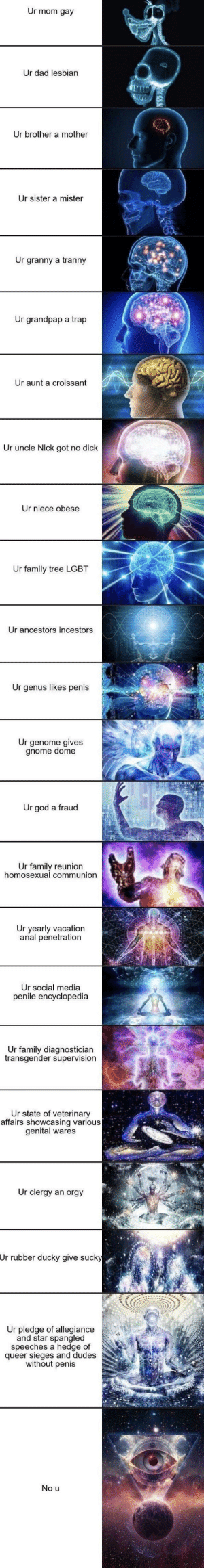 Dad, Family, and God: Ur mom gay  Ur dad lesbian  Ur brother a mother  Ur sister a mister  Ur  granny a tranny  Ur grandpap a trap  Ur aunt a croissant  Ur uncle Nick got no dick  Ur niece obese  Ur family tree LGBT  Ur ancestors incestors  Ur genus likes penis  Ur genome gives  gnome dome  Ur god a fraud  Ur family reunion  homosexual communion  Ur yearly vacation  anal penetration  Ur social media  penile encyclopedia  Ur family diagnostician  transgender supervision  Ur state of veterinary  affairs showcasing various  genital wares  Ur clergy an orgy  Ur rubber ducky give sucky  Ur pledge of allegiance  and star spangled  speeches a hedge of  queer sieges and dudes  without penis  No u Looks like your going to the shadow realm jimbo