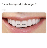 "Funny, Money, and Smile: ""ur smile says a lot about you""  me:  I need money 👀"