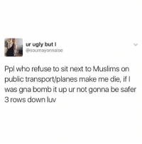 Ugly, British, and Next: ur ugly but I  @soumayonnaise  Ppl who refuse to sit next to Muslims on  public transport/planes make me die, if I  was gna bomb it up ur not gonna be safer  3 rows down luv Fair point😂