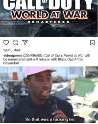 The fact that I believed this: Ur  WORLD AT WAR  R E M A B TE RE D  9,005 likes  videogames CONFIRMED: Call of Duty: World at War wil  be remastered and will release with Black Ops 4 this  November.  So that was a fücking lie. The fact that I believed this