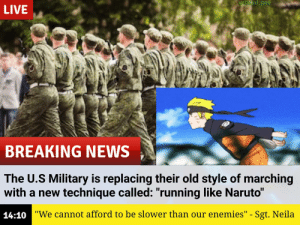 "Naruto, News, and Breaking News: Urabid_pee  LIVE  BREAKING NEWS  The U.S Military is replacing their old style of marching  with a new technique called: ""running like Naruto""  14:10""We cannot afford to be slower than our enemies"" - Sgt. Neila Bois, we got a problem"