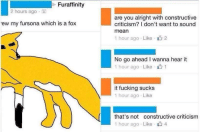 Fucking, Mean, and Criticism: uraffinity  2 hours ago .  are you alright with constructive  criticism? I don't want to sound  mean  1 hour ago . Like-山2  ew my fursona which is a fox  No go ahead I wanna hear it  1 hour ago Like 1  it fucking sucks  1 hour ago Like  that's not constructive criticism  1 hour ago . Like- 4