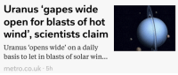 therothwoman: infamy-and-plunder:  goopy-amethyst:  neopetcemetery: someone has waited their entire career to use this headline  Scientist should say something else   This guy needs a raise   This hero's name is Rob Waugh : Uranus gapes wide  open for blasts of hot  wind', scientists claim  Uranus 'opens wide' on a daily  basis to let in blasts of solar win..  metro.co.uk 5h therothwoman: infamy-and-plunder:  goopy-amethyst:  neopetcemetery: someone has waited their entire career to use this headline  Scientist should say something else   This guy needs a raise   This hero's name is Rob Waugh