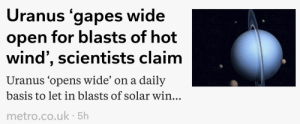 Tumblr, Amethyst, and Blog: Uranus gapes wide  open for blasts of hot  wind', scientists claim  Uranus 'opens wide' on a daily  basis to let in blasts of solar win..  metro.co.uk 5h infamy-and-plunder:  goopy-amethyst:  neopetcemetery: someone has waited their entire career to use this headline  Scientist should say something else   This guy needs a raise