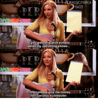 Funny, Memes, and Money: URASSICPARK,A  6x03  If you wanna receive e-mails  about my upcoming shows..  then please give me money  so I can buy a computer. ✨😂 epic line - { phoebebuffay funny friendstvshow}