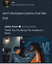 Come Correct: @UrBabyMommaCrib  don't disrespect jackie chan like  that  Jaden Smith @officialjaden  Thank You For Being The Guidance I  Need.  CHoOS