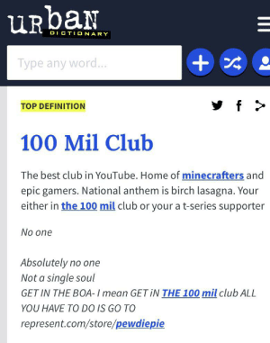 Very EPICC: URbaN  DICTIONARY  +  Type any word...  f  TOP DEFINITION  100 Mil Club  The best club in YouTube. Home of minecrafters and  epic gamers. National anthem is birch lasagna. Your  either in the 100 mil club or your a t-series supporter  No one  Absolutely no one  Not a single soul  GET IN THE BOA- I mean GETIN THE 100 mil club ALL  YOU HAVE TO DO IS GO TO  represent.com/store/pewdiepie Very EPICC