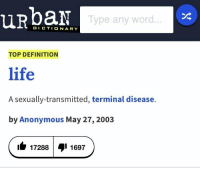 Life, Anonymous, and Definition: URbaN  Type any word  DICTIONARY  TOP DEFINITION  life  A sexually-transmitted, terminal disease.  by Anonymous May 27, 2003  ib 172881 1697
