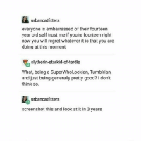 Memes, Regret, and Slytherin: urbancatfitters  everyone is embarrassed of their fourteen  year old self trust me if you're fourteen right  now you will regret whatever it is that you are  doing at this moment  slytherin starkid-of-tardis  What, being a SuperWhoLockian, Tumblrian,  and just being generally pretty good? l don't  think so.  urbancatfitters  screenshot this and look at it in 3 years Any cheese is swiss cheese if you stab it hard enough