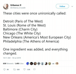 America, Chicago, and Detroit: Urbanus II  Follow  @Urbanus_Crusade  These cities were once unironically called:  Detroit (Paris of The West)  St. Louis (Rome of the West)  Baltimore (Charm City)  Chicago (The White City)  New Orleans (America's Most European City)  Philadelphia (The Athens of America)  One ingredient was added, and everything  changed  10:11 AM 18 Jul 2019  638 Retweets 1,493 Likes  eb  1638  98  1.5K undeadwill:  ace-pervert:  mr-downer:  dragonkp:Can you solve the puzzle?  Left leaning governments?  Economic downturn  Is that it?   Leftist government is the right answer but I'm terribly, terribly concerned they might've been angling for something else. Hopefully not and I'm just poisoned by Twitter.