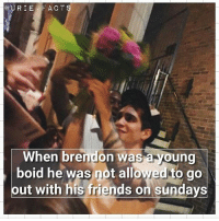 OMG IM BACK, YAS THANK YOU INSTAGRAM😭🙏🙏❤❤ i MISSED YOU ALL AND THANKS TO EVERYONE WHO HELPED ME❤❤😍😭: @URIE FAC T  When brendon was a young  boid he was not allowed to go  out with his friends on sundays OMG IM BACK, YAS THANK YOU INSTAGRAM😭🙏🙏❤❤ i MISSED YOU ALL AND THANKS TO EVERYONE WHO HELPED ME❤❤😍😭