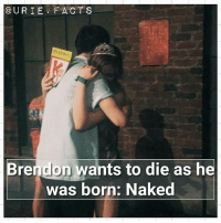 Birthday, Fac, and Lol: @URIE FAC TS  PLay  Brendon wants to die as he  was born: Naked Lol this was the first fact i ever posted, plus today is my birthday😂😍