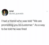 """Memes, 🤖, and Who: Uriel  @uriel_quevedo  I had a friend who was told """"We are  promoting you to customer."""" As a way  to be told he was fired 😂Savagery at its finest"""