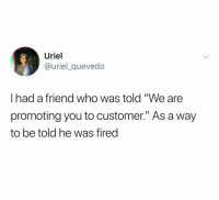 """Dank Memes, Who, and Friend: Uriel  @uriel_quevedo  I had a friend who was told """"We are  promoting you to customer."""" As a way  to be told he was fired @urielquevedo"""