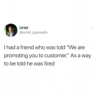 """Funny, Tbh, and Hope: Uriel  @uriel_quevedo  I had a friend who was told """"We are  promoting you to customer."""" As a way  to be told he was fired Tbh I hope this is my next promotion🙏🏻😭"""