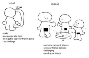 Friends, Penis, and Time: urinal  OURinal  -sucks  one person at a time  -dont get to see your friends penis  no challenge  everyone can use it at once  -see your friends penises  -challenging  -splash your friends me🚽irl