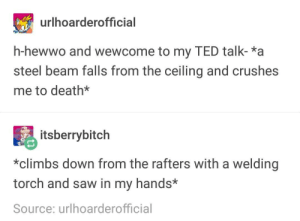 The TED Talk: urlhoarderofficial  h-hewwo and wewcome to my TED talk-*a  steel beam falls from the ceiling and crushes  me to death*  itsberrybitch  *climbs down from the rafters with a welding  torch and saw in my hands*  Source: urlhoarderofficial The TED Talk