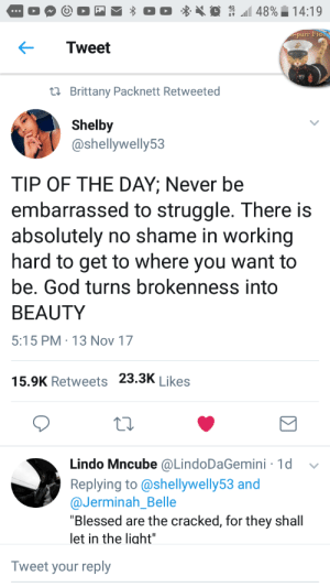 """Blessed, God, and Struggle: urr Fid  Tweet  ta Brittany Packnett Retweeted  Shelby  @shellywelly53  TIP OF THE DAY; Never be  embarrassed to struggle. There is  absolutely no shame in working  hard to get to where you want to  be. God turns brokenness into  BEAUTY  :15 PM-13 Nov 17  15.9K Retweets 23.3K Likes  1d v  Lindo Mncube @LindoDaGemini  Replying to@shellywelly53 and  @Jerminah_Belle  """"Blessed are the cracked, for they shall  let in the liaht  Tweet your reply The struggle is real. And thats ok!"""