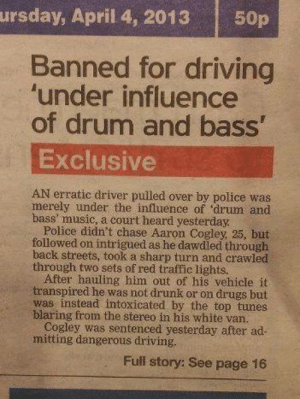 chrispalmermusic:I know we can't post images, but i just had to.http://dailyelectro.tumblr.com/: ursday, April 4, 2013  50p  Banned for driving  'under influence  of drum and bass'  Exclusive  AN erratic driver pulled over by police was  merely under the influence of 'drum and  bass' music, a court heard yesterday.  Police didn't chase Aaron Cogley, 25, but  followed on intrigued as he dawdled through  back streets, took a sharp turn and crawled  through two sets of red traffic lights.  After hauling him out of his vehicle it  transpired he was not drunk or on drugs but  was instead intoxicated by the top tunes  blaring from the stereo in his white van.  Cogley was sentenced yesterday after ad-  mitting dangerous driving.  Full story: See page 16 chrispalmermusic:I know we can't post images, but i just had to.http://dailyelectro.tumblr.com/