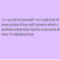 "Work, Lowes, and Girl Memes: ""urso full of yourself"" no i had a lot of  insecurities & low self esteem which i  worked extremely hard to overcome &  now i'm fabulous bye 👄"
