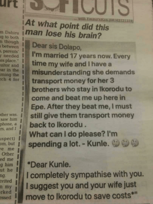 "Nigerian Problems: urt  with Emma nken (08163121378  At what point did this  mDahiru İman lose his brain?  nthough Dear sis Dolapo,  g to both  between  , parents  needed  es place.""  'm married 17 years now. Every  uitor and time my wife and I have a  rming themisunderstanding she demands  hrtransport money for her 3  ar in  brothers who stay in lkorodu to  Epe. After they beat me, I must  What can I do please? I'm  icome and beat me up here in  sher wamstill give them transport money  no back to lkorodu  spect) I  saw him  phone,  a  rs, and I  om, but i spending a lot.-Kunle.  e me  Other  hier Kunle.  ut  he  ng.  vited  Icompletely sympathise with you.  eysuggest you and your wife just  n  m  rked  ssed  smove to lkorodu to save costs*"" Nigerian Problems"