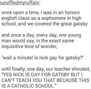 "School, Teacher, and The Great Gatsby: uruffledmvruffalo:  once upon a time, i was in an honors  english class as a sophomore in high  school, and we covered the great gatsby  and once a day, every day, one young  man would say, in the exact same  inquisitive tone of wonder,  ""wait a minute! is nick gay for gatsby?""  until finally, one day, our teacher shouted,  ""YES NICK IS GAY FOR GATSBY BUT I  CAN'T TEACH YOU THAT BECAUSE THIS  IS A CATHOLIC SCHOOL"" Catholic School"