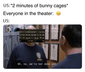 Live, Nypd, and Invest: US: *2 minutes of bunny cages*  Everyone in the theater:  US;  Ell  NYPD  Oh, no, we're not done yet. INVEST INVEST INVEST! Prices so low, they're in the underground tunnels where the tethers live!