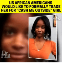 "FOH!!!!: US AFRICAN AMERICANS  WOULD LIKE TO FORMALLY TRADE  HER FOR ""CASH ME OUTSIDE"" GIRL  T. FOH!!!!"