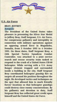 Black Hawk Down veteran, Silver Star  SSG Jeffrey Bray died late yesterday after a tragic injury. His burial will be in Arlington cemetery.  DV Pat: US Air Force  BRAY JEFFREY  Synopsis:  The President of the United States takes  pleasure in presenting the Silver Star Medal  to Jeffrey Bray, Staff Sergeant, U.S. Air Force,  for conspicuous gallantry and intrepidity in  connection with military operations against  an opposing armed force in Mogadishu,  Somalia, from 3  October 1993 to 4 October  1993. On these dates, Staff Sergeant Bray, a  24th Special Tactics Squadron Combat  Controller, was attached to a joint service  search and rescue security team tasked to  respond to the crash of a United States UH-50  helicopter. While serving with a US. Army  Ranger element trapped and surrounded  inside a building in the city, Staff Sergeant  Bray coordinated helicopter gunship fire on  targets all around his position throughout the  night. He developed tactics and techniques on  the spot that allowed him to mark friendly  forces' locations so that helicopter gunships  could destroy close enemy concentrations. By  his gallantry and devotion to duty, Staff  Sergeant Bray has reflected great credit upon  himself and the United States Air Force. Black Hawk Down veteran, Silver Star  SSG Jeffrey Bray died late yesterday after a tragic injury. His burial will be in Arlington cemetery.  DV Pat