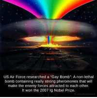 """us air force: US Air Force researched a """"Gay Bomb"""": A non-lethal  bomb containing really strong pheromones that will  make the enemy forces attracted to each other.  It won the 2007 Ig Nobel Prize.  fb.com/factsweird"""